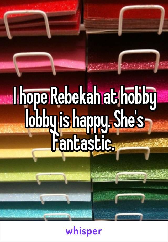 I hope Rebekah at hobby lobby is happy. She's fantastic.