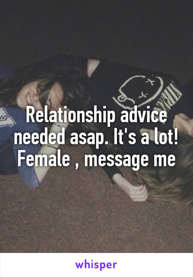 Relationship advice needed asap. It's a lot! Female , message me