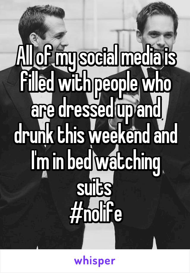 All of my social media is filled with people who are dressed up and drunk this weekend and I'm in bed watching suits  #nolife