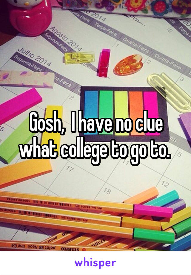 Gosh,  I have no clue what college to go to.