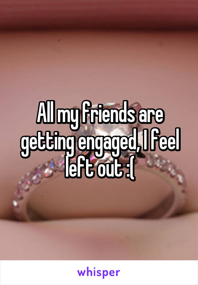 All my friends are getting engaged, I feel left out :(