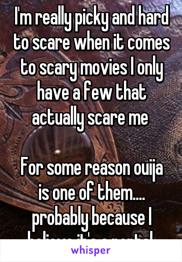 I'm really picky and hard to scare when it comes to scary movies I only have a few that actually scare me   For some reason ouija is one of them.... probably because I believe it's a portal.
