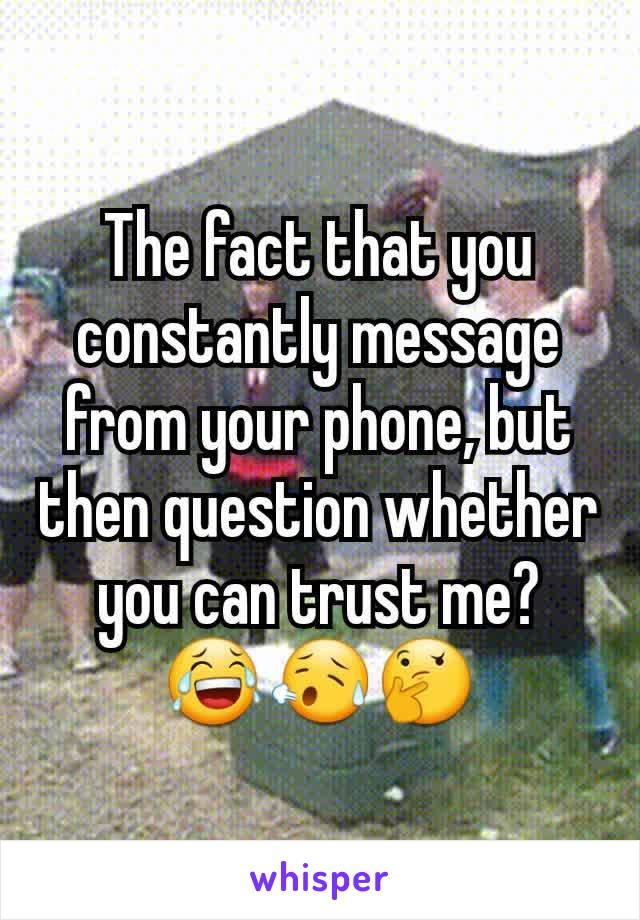 The fact that you constantly message from your phone, but then question whether you can trust me? 😂😥🤔