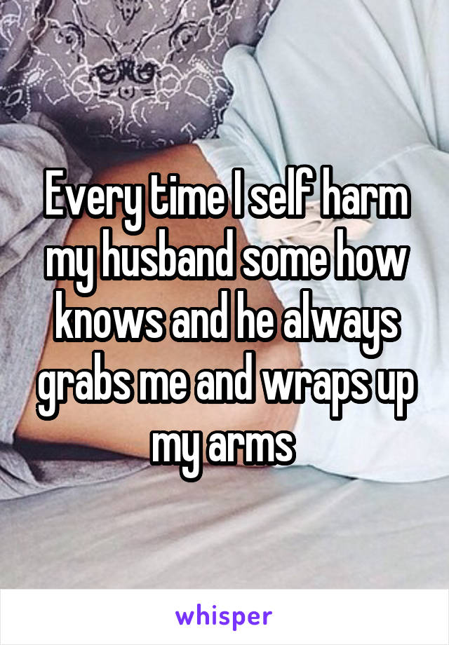 Every time I self harm my husband some how knows and he always grabs me and wraps up my arms