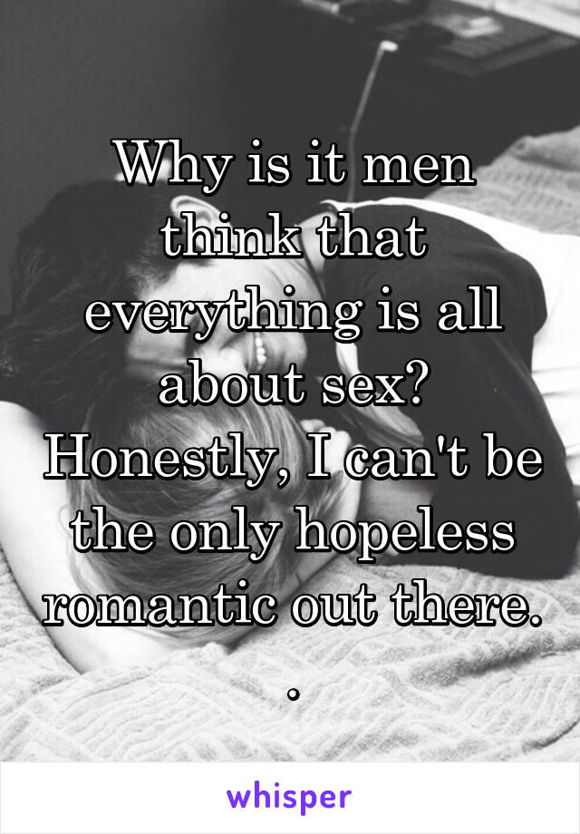 Why is it men think that everything is all about sex? Honestly, I can't be the only hopeless romantic out there. .