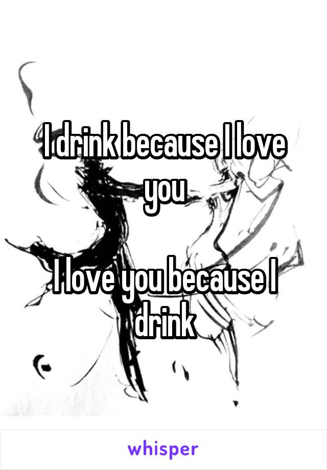 I drink because I love you  I love you because I drink