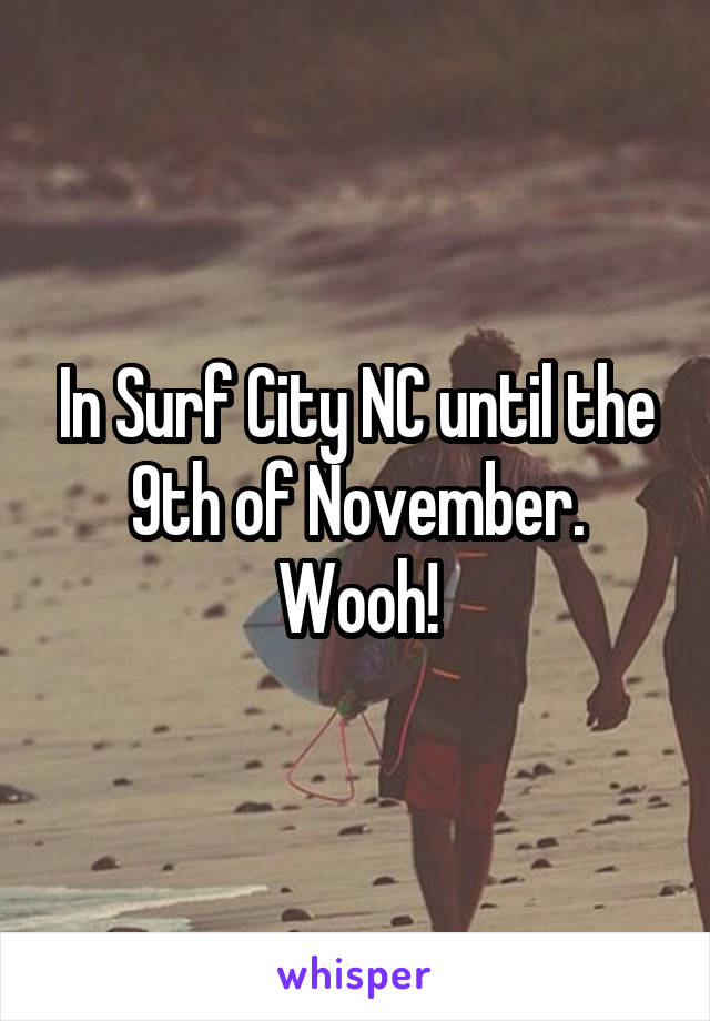 In Surf City NC until the 9th of November. Wooh!