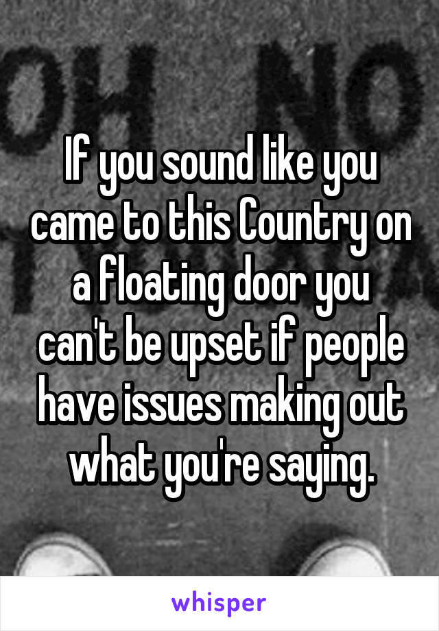 If you sound like you came to this Country on a floating door you can't be upset if people have issues making out what you're saying.