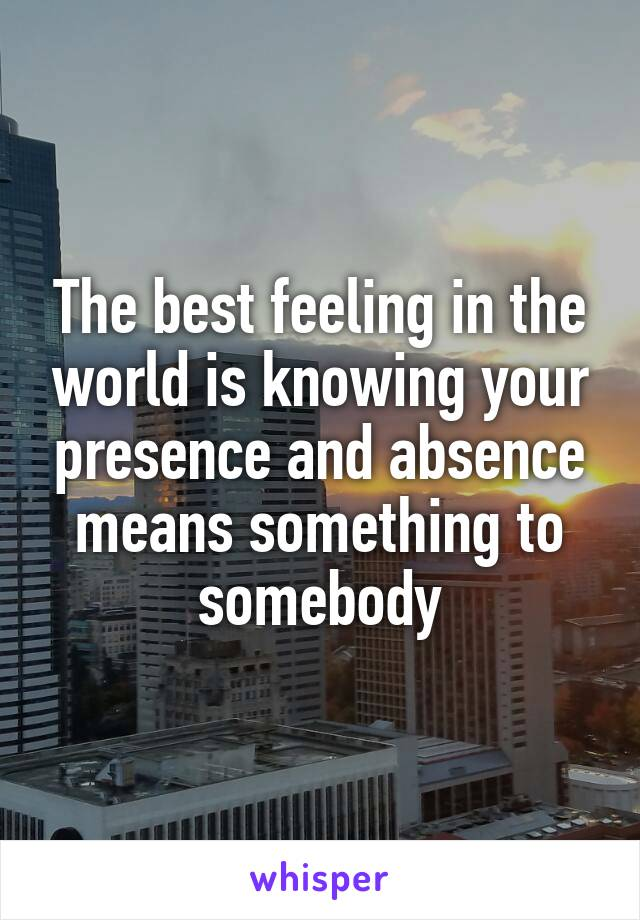 The best feeling in the world is knowing your presence and absence means something to somebody