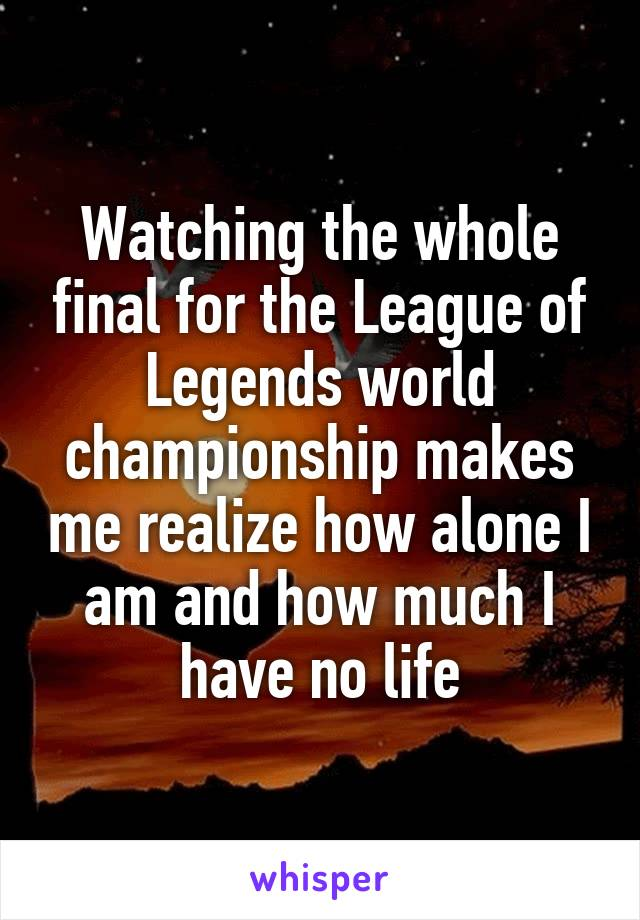 Watching the whole final for the League of Legends world championship makes me realize how alone I am and how much I have no life