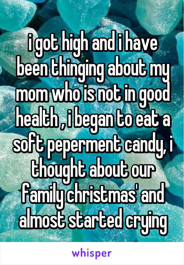 i got high and i have been thinging about my mom who is not in good health , i began to eat a soft peperment candy, i thought about our family christmas' and almost started crying