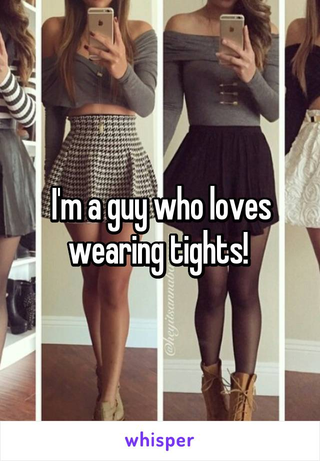I'm a guy who loves wearing tights!