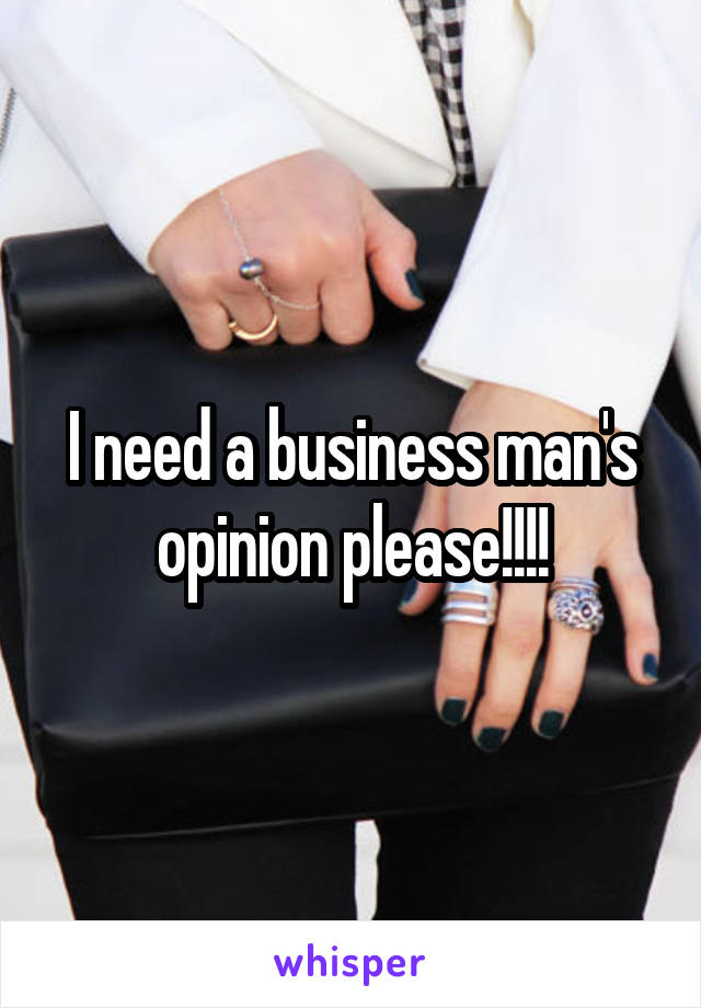 I need a business man's opinion please!!!!