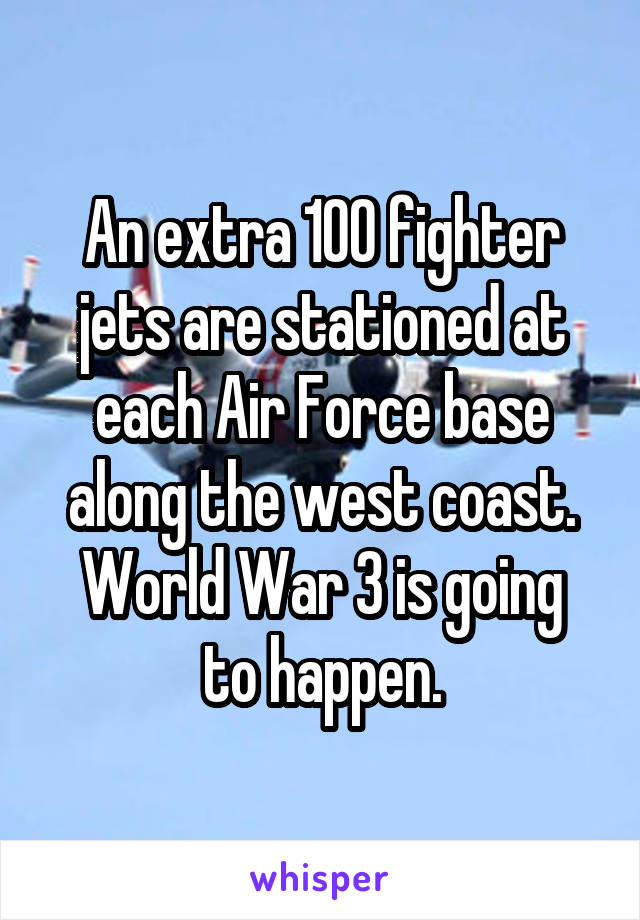 An extra 100 fighter jets are stationed at each Air Force base along the west coast. World War 3 is going to happen.