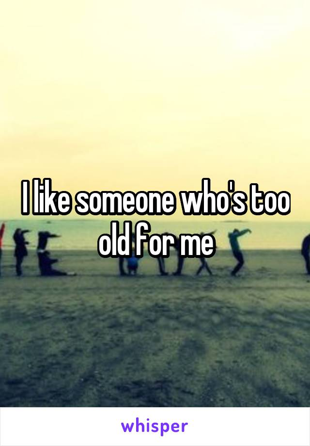 I like someone who's too old for me