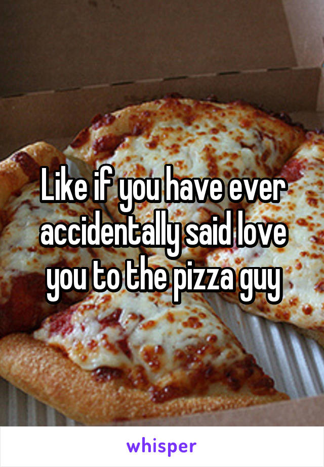 Like if you have ever accidentally said love you to the pizza guy