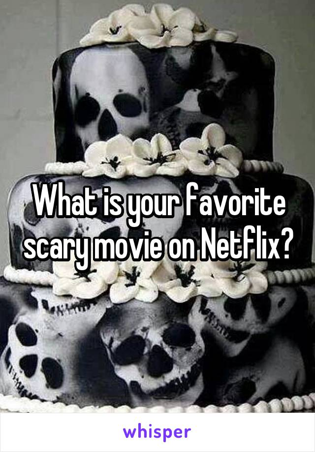 What is your favorite scary movie on Netflix?