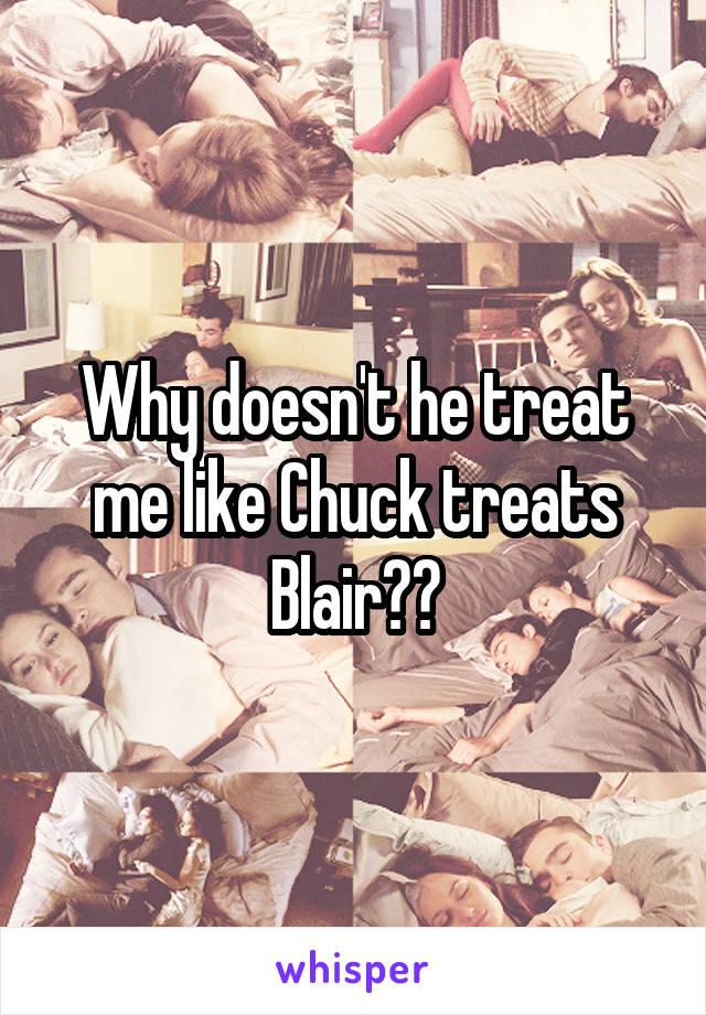 Why doesn't he treat me like Chuck treats Blair??