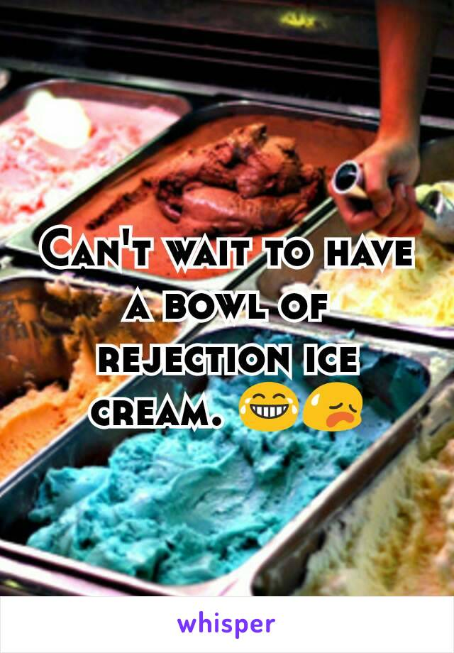 Can't wait to have a bowl of rejection ice cream. 😂😥