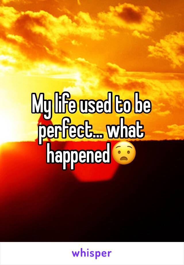 My life used to be perfect... what happened😧