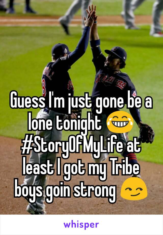 Guess I'm just gone be a lone tonight 😂 #StoryOfMyLife at least I got my Tribe boys goin strong 😏