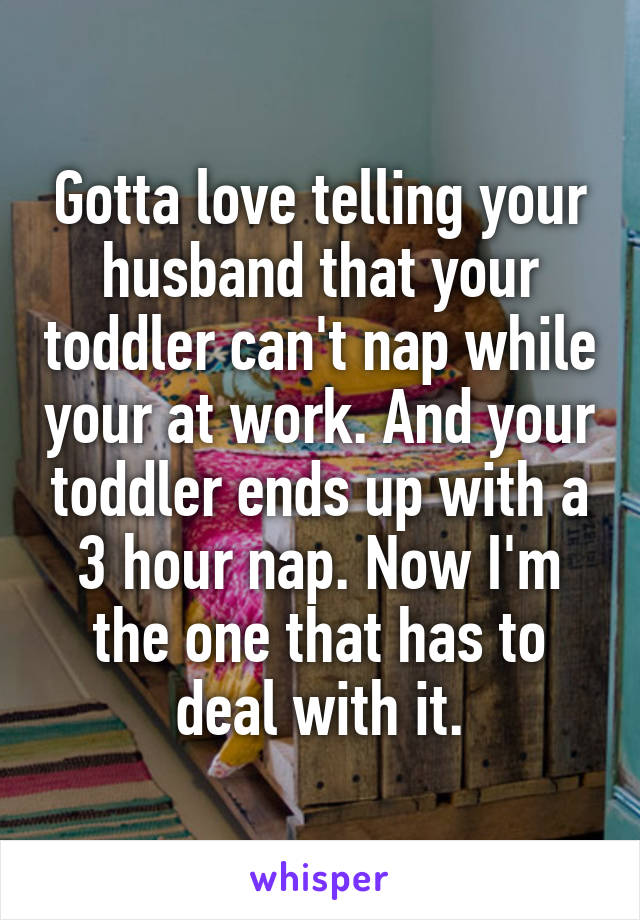 Gotta love telling your husband that your toddler can't nap while your at work. And your toddler ends up with a 3 hour nap. Now I'm the one that has to deal with it.