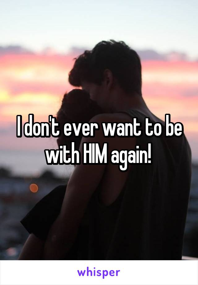 I don't ever want to be with HIM again!