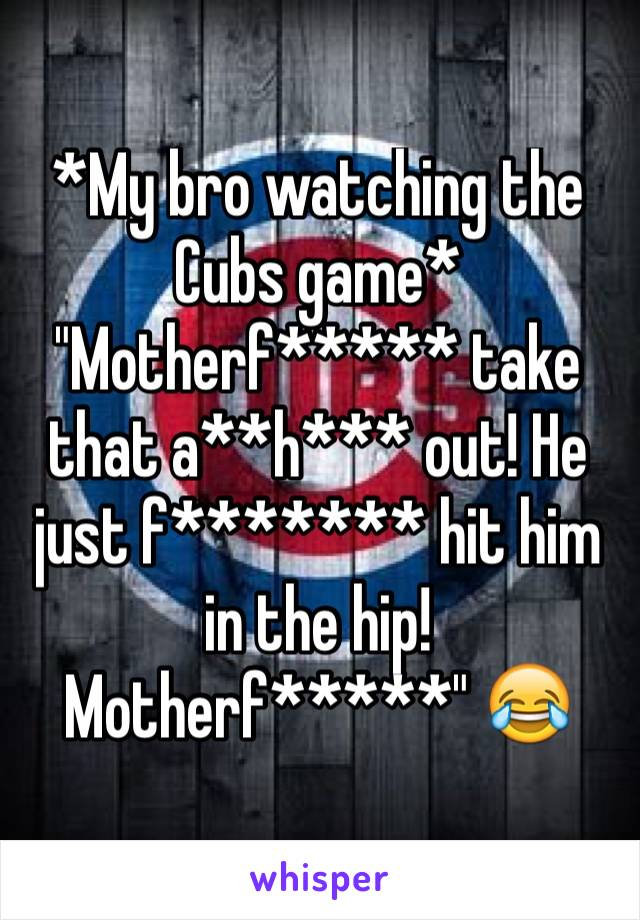 "*My bro watching the Cubs game* ""Motherf***** take that a**h*** out! He just f******* hit him in the hip! Motherf*****"" 😂"