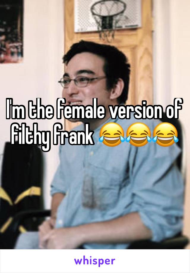I'm the female version of filthy frank 😂😂😂
