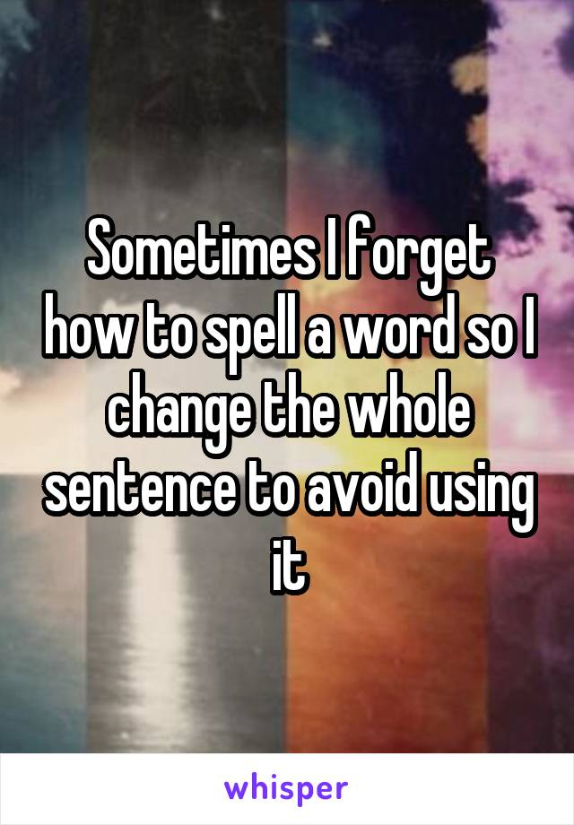Sometimes I forget how to spell a word so I change the whole sentence to avoid using it