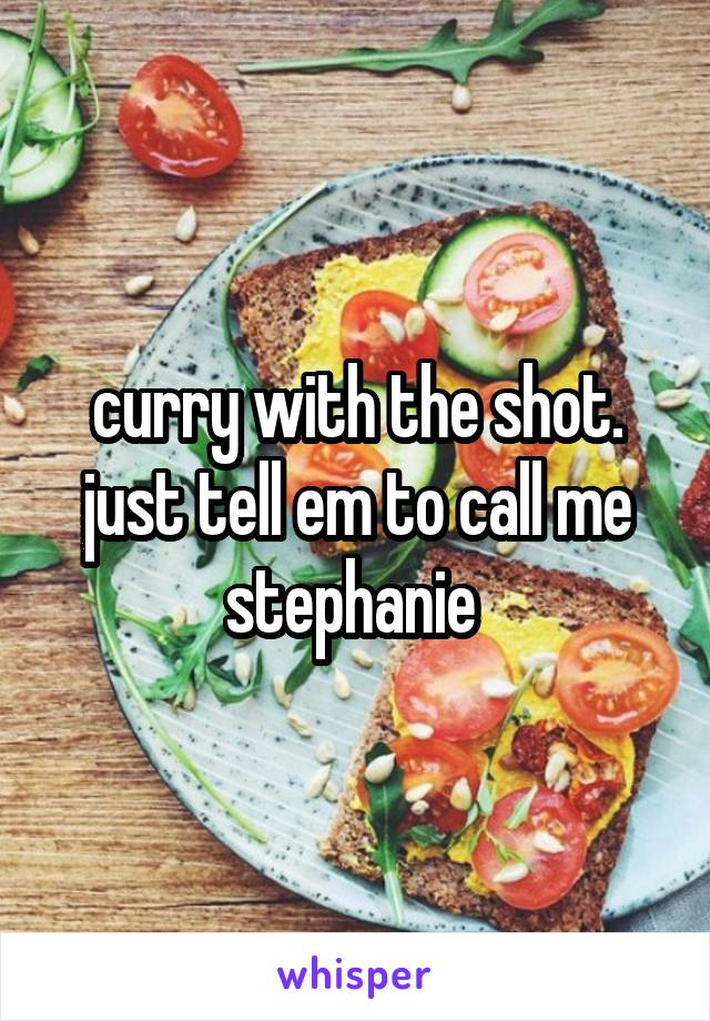 curry with the shot. just tell em to call me stephanie