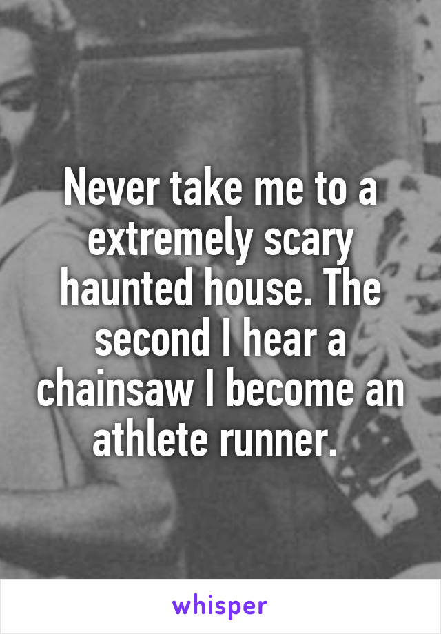 Never take me to a extremely scary haunted house. The second I hear a chainsaw I become an athlete runner.
