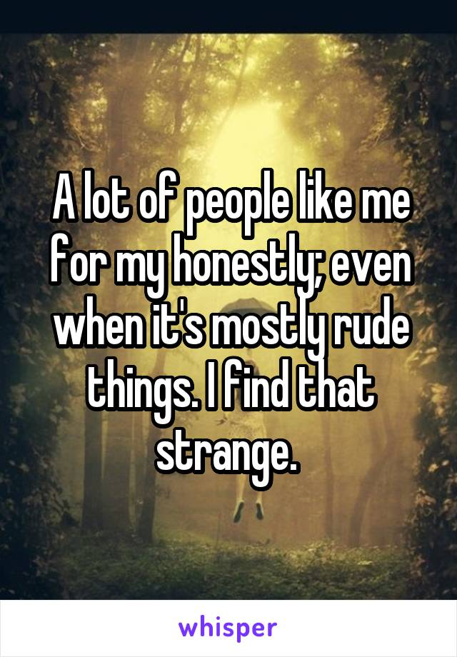 A lot of people like me for my honestly; even when it's mostly rude things. I find that strange.