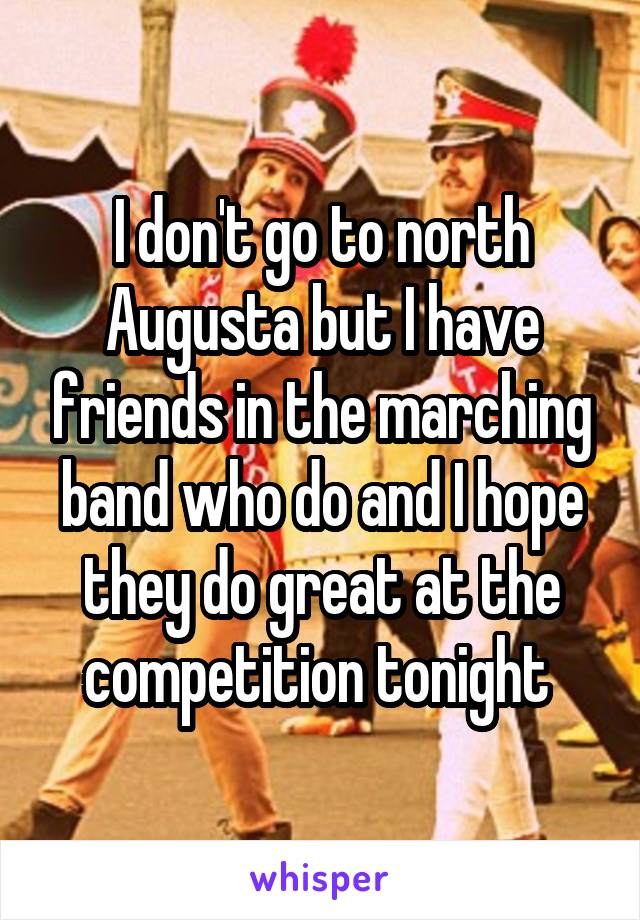 I don't go to north Augusta but I have friends in the marching band who do and I hope they do great at the competition tonight