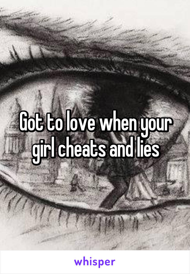 Got to love when your girl cheats and lies