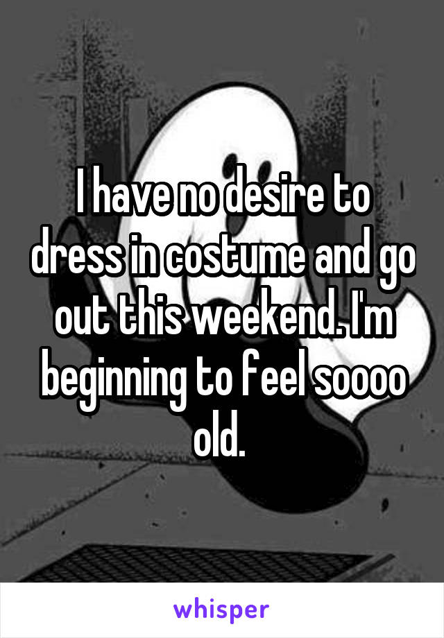 I have no desire to dress in costume and go out this weekend. I'm beginning to feel soooo old.