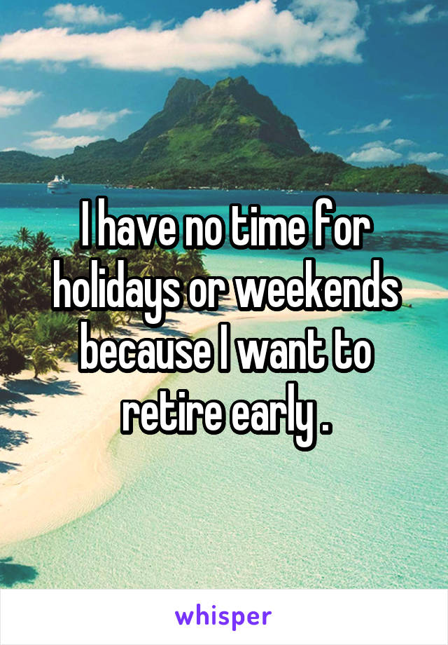 I have no time for holidays or weekends because I want to retire early .