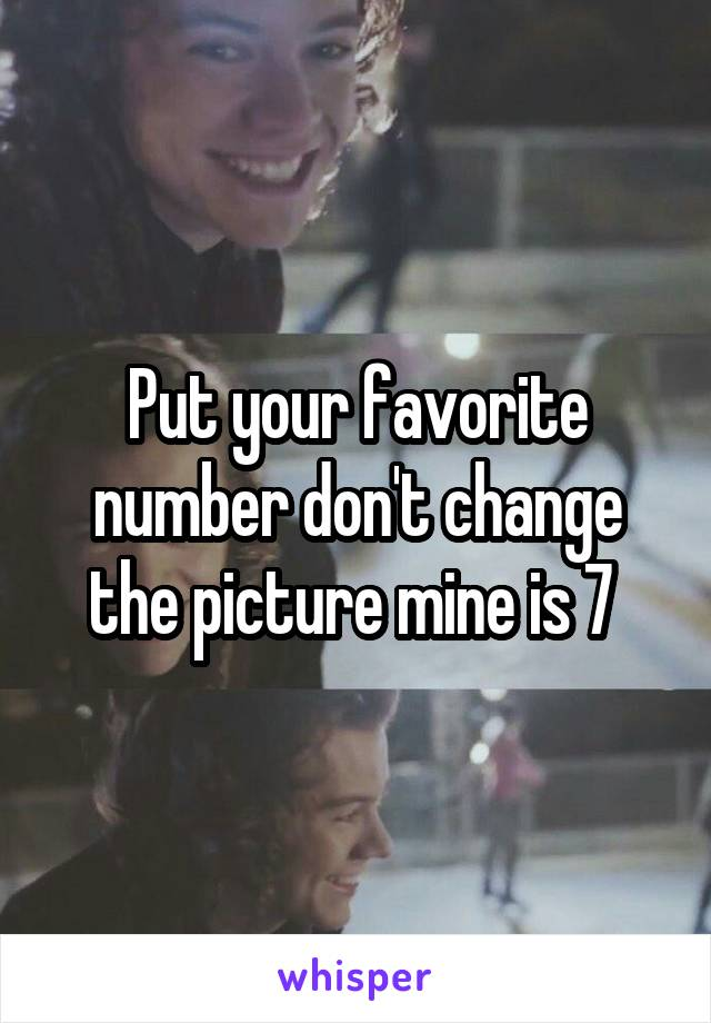 Put your favorite number don't change the picture mine is 7