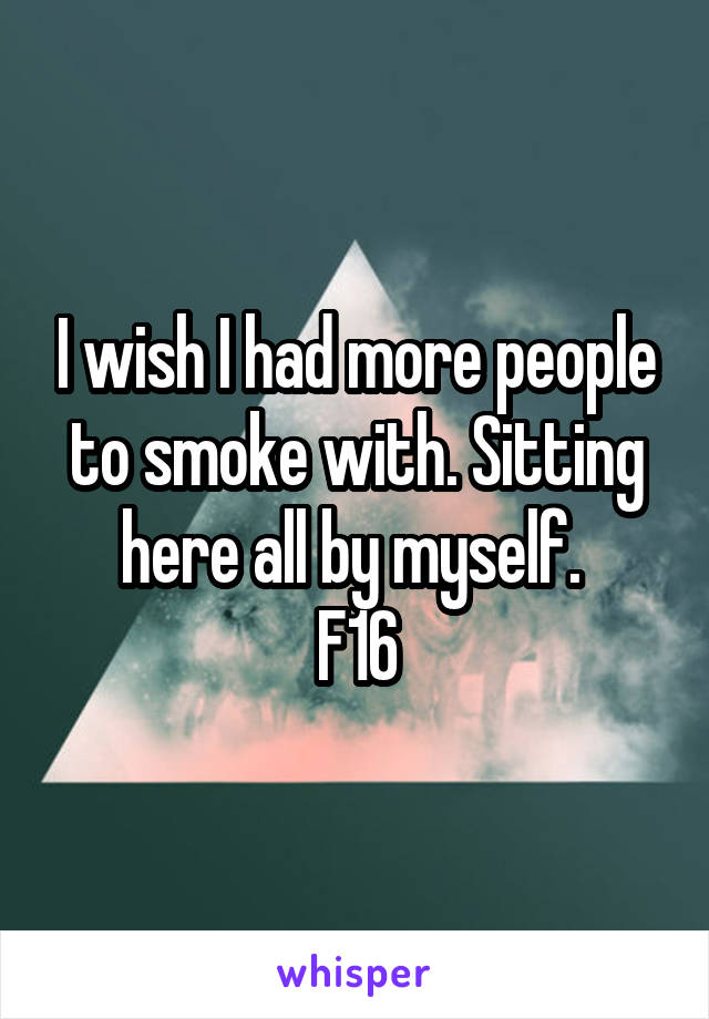 I wish I had more people to smoke with. Sitting here all by myself.  F16