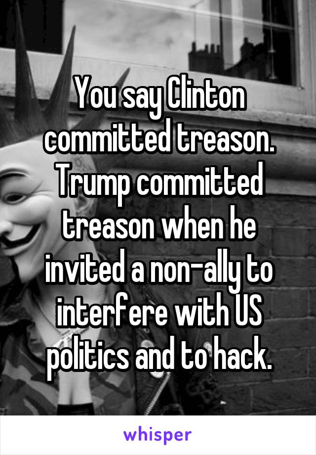 You say Clinton committed treason. Trump committed treason when he invited a non-ally to interfere with US politics and to hack.