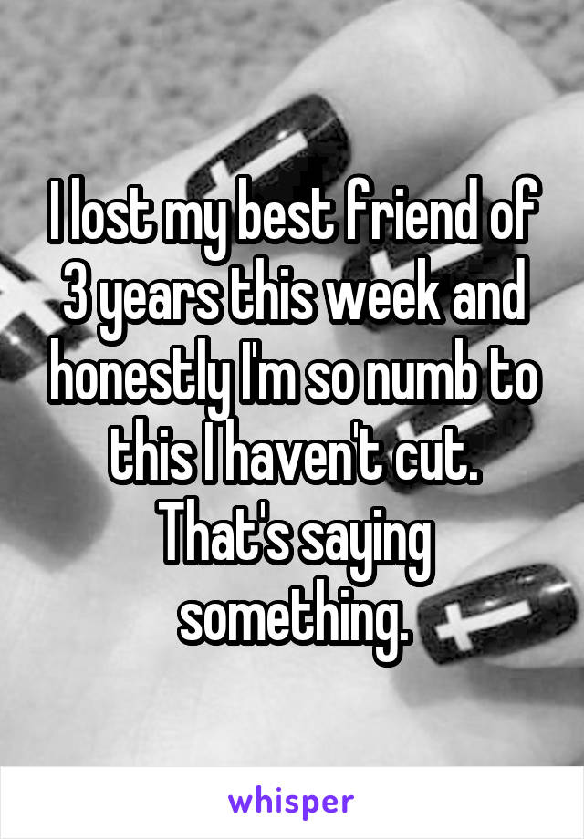 I lost my best friend of 3 years this week and honestly I'm so numb to this I haven't cut. That's saying something.