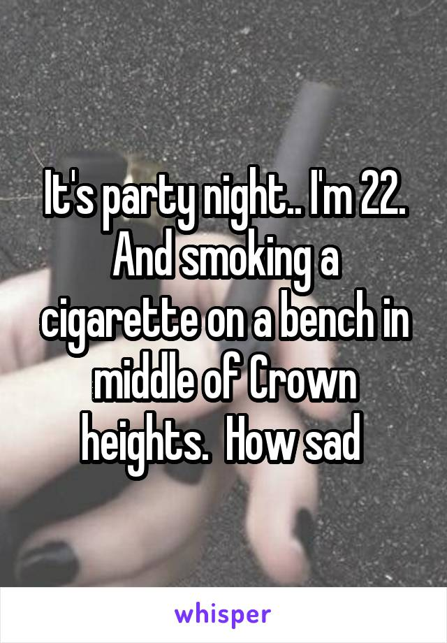 It's party night.. I'm 22. And smoking a cigarette on a bench in middle of Crown heights.  How sad