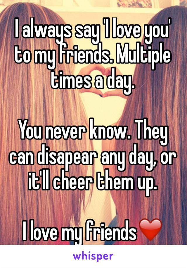 I always say 'I love you' to my friends. Multiple times a day.  You never know. They can disapear any day, or it'll cheer them up.   I love my friends❤️