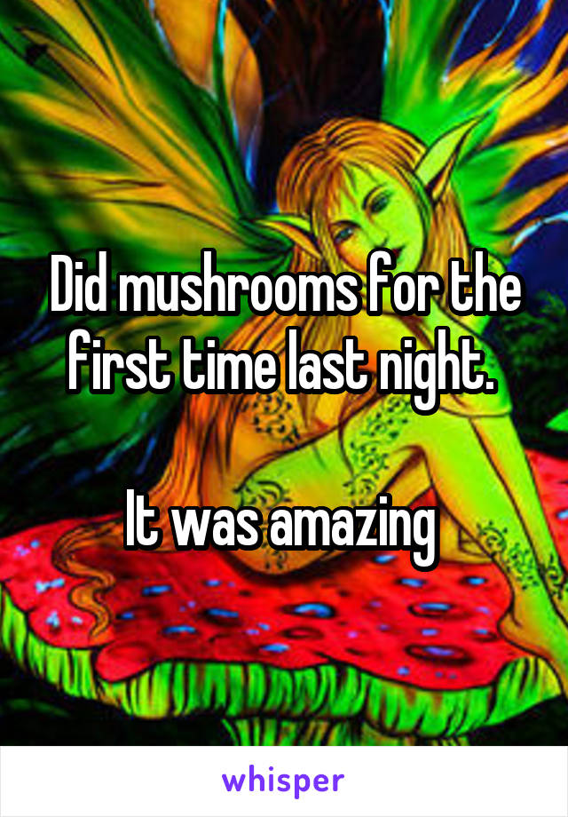 Did mushrooms for the first time last night.   It was amazing