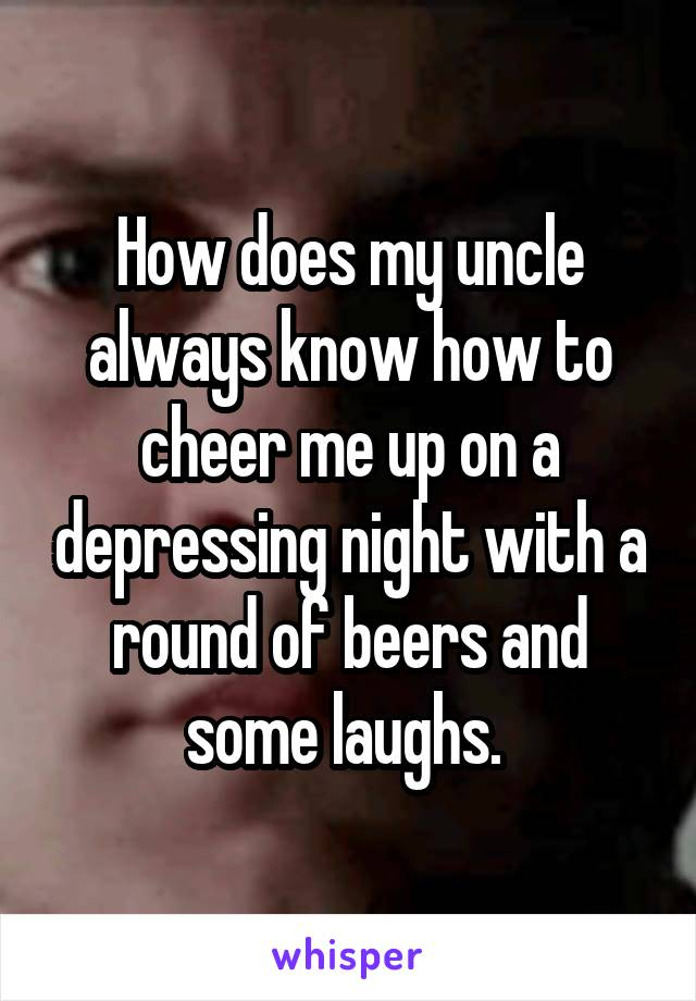 How does my uncle always know how to cheer me up on a depressing night with a round of beers and some laughs.