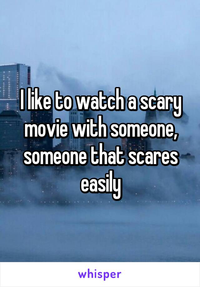 I like to watch a scary movie with someone, someone that scares easily