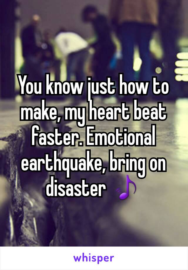 You know just how to make, my heart beat faster. Emotional earthquake, bring on disaster 🎵