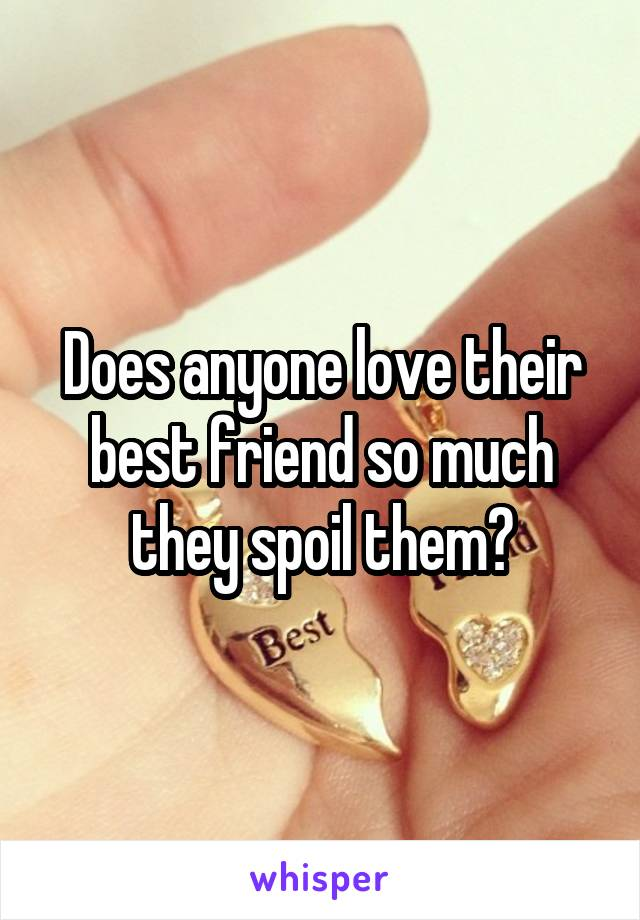Does anyone love their best friend so much they spoil them?