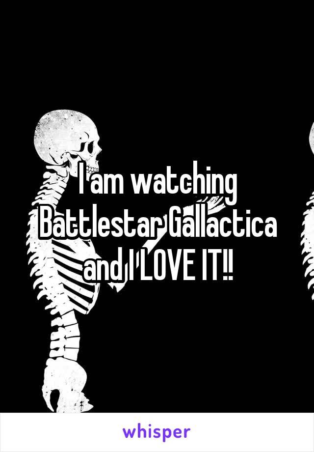 I am watching Battlestar Gallactica and I LOVE IT!!