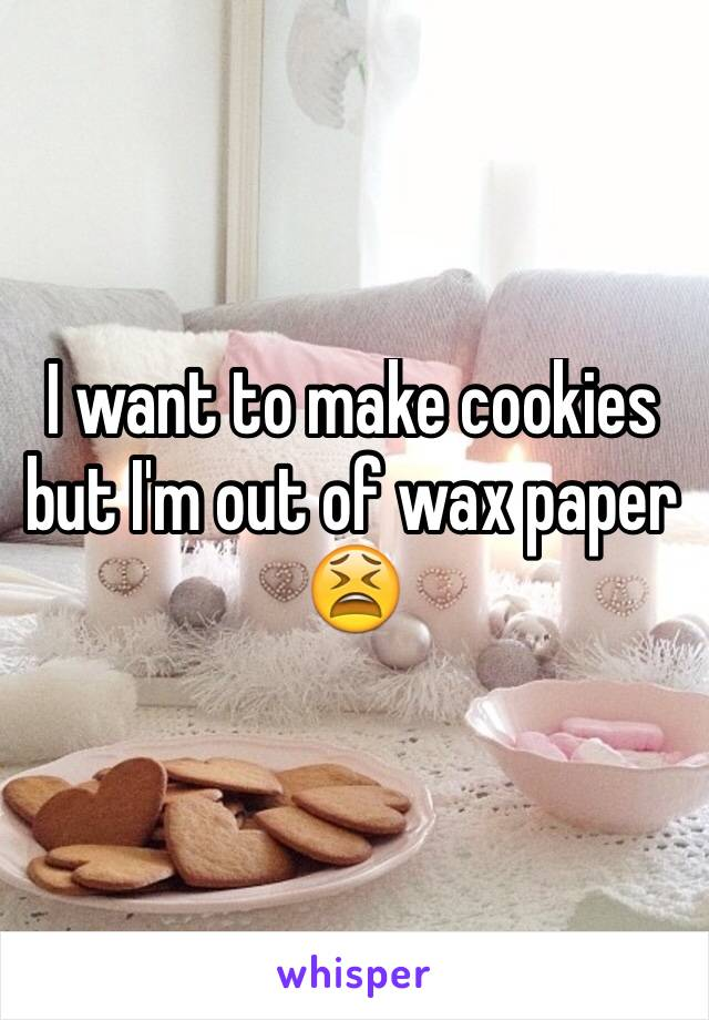 I want to make cookies but I'm out of wax paper 😫